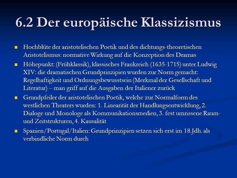 6.2 Der europäische Klassizismus Hochblüte der aristotelischen Poetik und des dichtungs-theoretischen Aristotelismus: normative Wirkung auf die Konzeption des Dramas Hochblüte der aristotelischen Poetik und des dichtungs-theoretischen Aristotelismus: normative Wirkung auf die Konzeption des Dramas Höhepunkt: (Frühklassik), klassisches Frankreich (1635-1715) unter Ludwig XIV: die dramatischen Grundprinzipien wurden zur Norm gemacht: Regelhaftigkeit und Ordnungsbewusstsein (Merkmal der Gesellschaft und Literatur) – man griff auf die Ausgaben der Italiener zurück Höhepunkt: (Frühklassik), klassisches Frankreich (1635-1715) unter Ludwig XIV: die dramatischen Grundprinzipien wurden zur Norm gemacht: Regelhaftigkeit und Ordnungsbewusstsein (Merkmal der Gesellschaft und Literatur) – man griff auf die Ausgaben der Italiener zurück Grundpfeiler der aristotelischen Poetik, welche zur Normalform des westlichen Theaters wurden: 1.