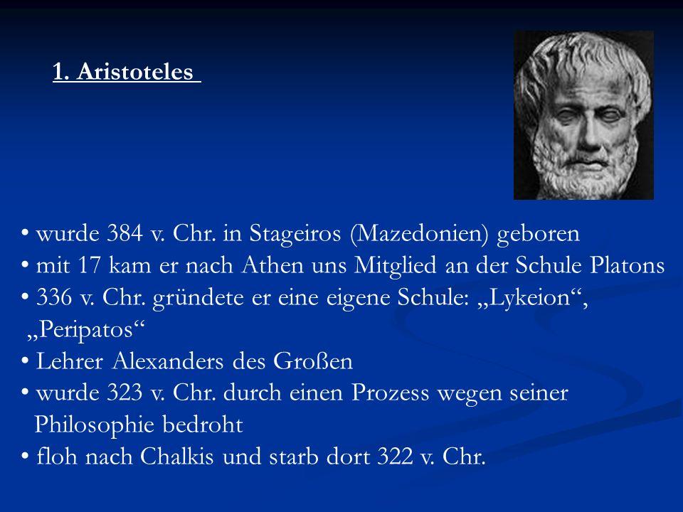 1. Aristoteles wurde 384 v. Chr. in Stageiros (Mazedonien) geboren mit 17 kam er nach Athen uns Mitglied an der Schule Platons 336 v. Chr. gründete er