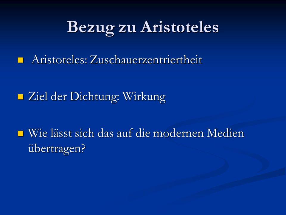 Bezug zu Aristoteles Aristoteles: Zuschauerzentriertheit Aristoteles: Zuschauerzentriertheit Ziel der Dichtung: Wirkung Ziel der Dichtung: Wirkung Wie lässt sich das auf die modernen Medien übertragen.