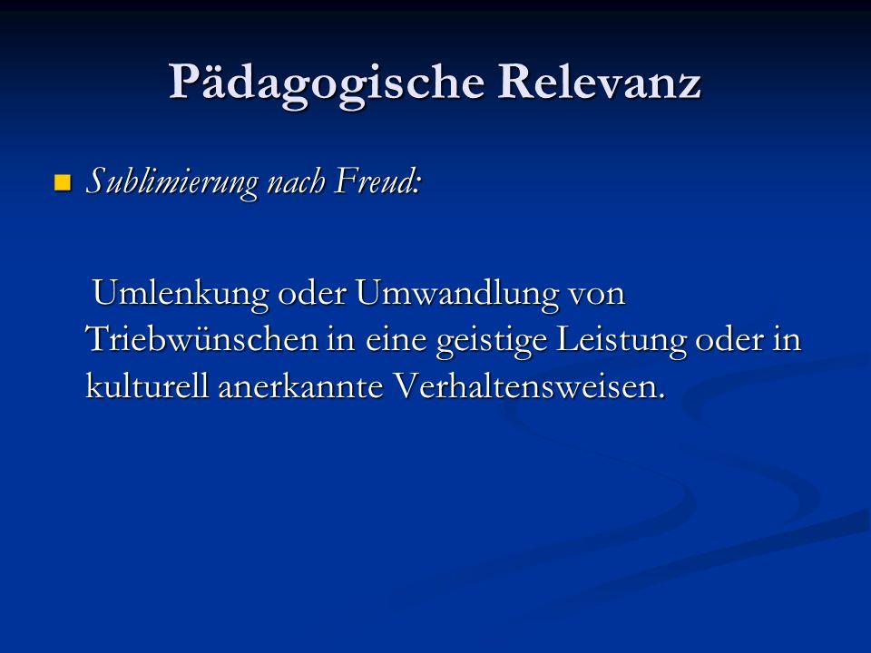 Pädagogische Relevanz Sublimierung nach Freud: Sublimierung nach Freud: Umlenkung oder Umwandlung von Triebwünschen in eine geistige Leistung oder in kulturell anerkannte Verhaltensweisen.