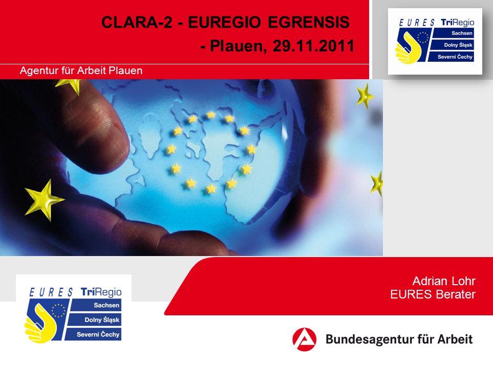 Agentur für Arbeit Plauen CLARA-2 - EUREGIO EGRENSIS - Plauen, 29.11.2011 Adrian Lohr EURES Berater