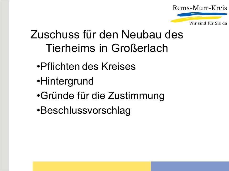Zuschuss für den Neubau des Tierheims in Großerlach Pflichten des Kreises Hintergrund Gründe für die Zustimmung Beschlussvorschlag
