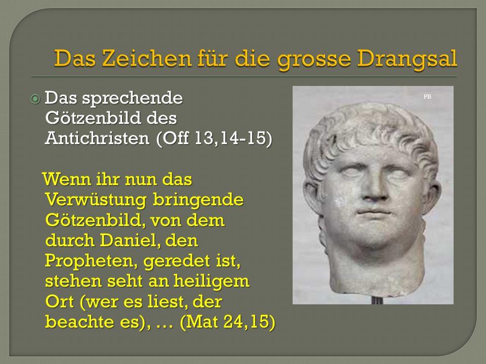  Das sprechende Götzenbild des Antichristen (Off 13,14-15) Wenn ihr nun das Verwüstung bringende Götzenbild, von dem durch Daniel, den Propheten, ger