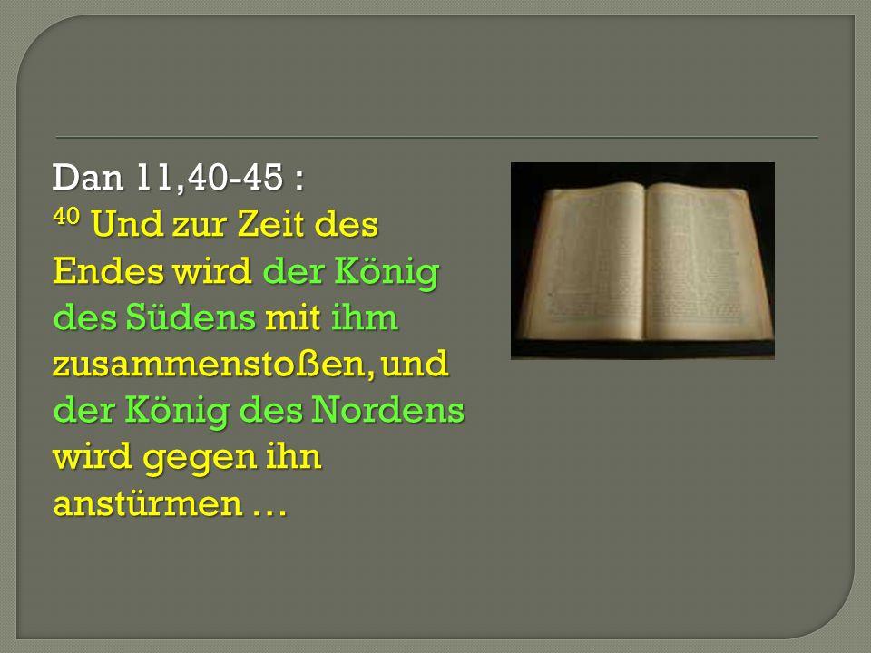 Dan 11,40-45 : 40 Und zur Zeit des Endes wird der König des Südens mit ihm zusammenstoßen, und der König des Nordens wird gegen ihn anstürmen …
