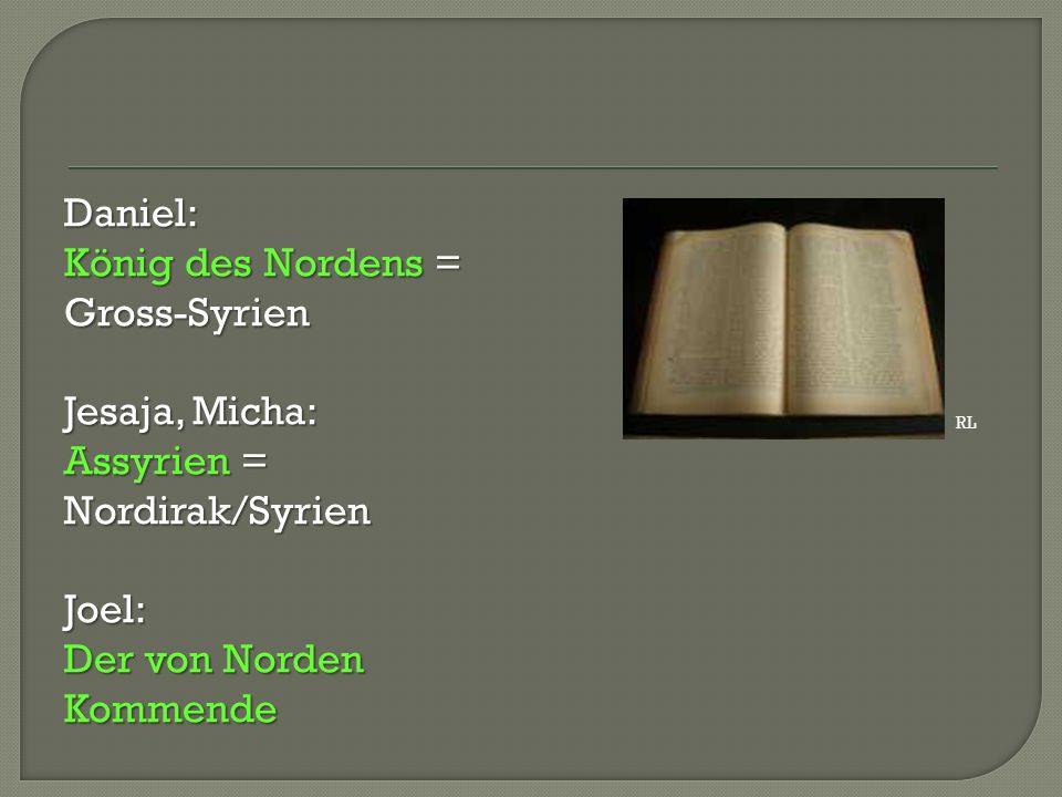 Daniel: König des Nordens = Gross-Syrien Jesaja, Micha: Assyrien = Nordirak/Syrien Joel: Der von Norden Kommende RL