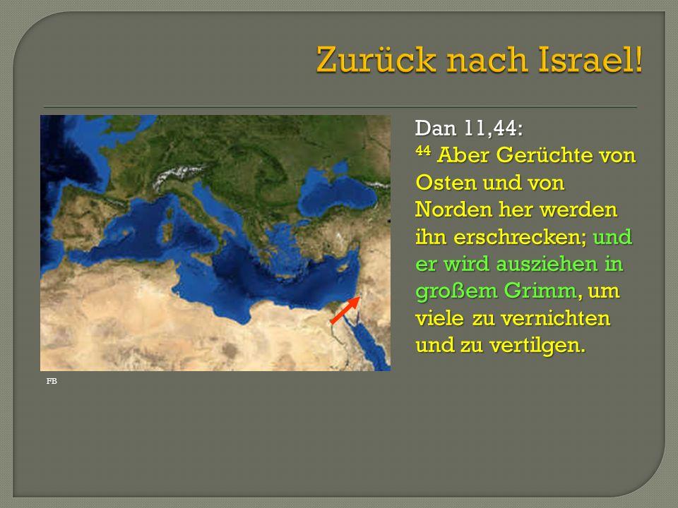 Dan 11,44: 44 Aber Gerüchte von Osten und von Norden her werden ihn erschrecken; und er wird ausziehen in großem Grimm, um viele zu vernichten und zu