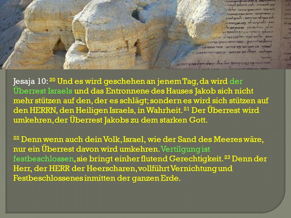 Jesaja 10: 20 Und es wird geschehen an jenem Tag, da wird der Überrest Israels und das Entronnene des Hauses Jakob sich nicht mehr stützen auf den, de