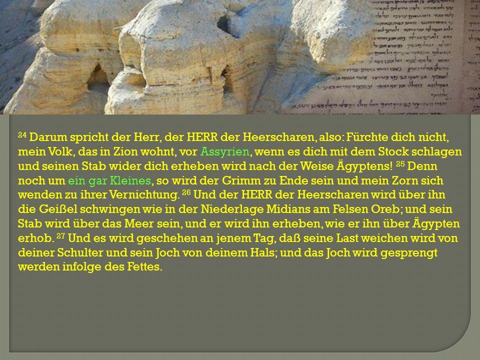 24 Darum spricht der Herr, der HERR der Heerscharen, also: Fürchte dich nicht, mein Volk, das in Zion wohnt, vor Assyrien, wenn es dich mit dem Stock
