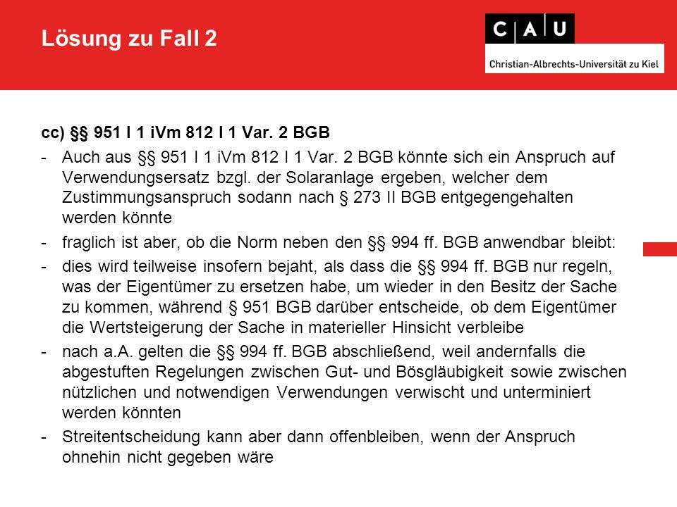 Lösung zu Fall 2 cc) §§ 951 I 1 iVm 812 I 1 Var. 2 BGB -Auch aus §§ 951 I 1 iVm 812 I 1 Var. 2 BGB könnte sich ein Anspruch auf Verwendungsersatz bzgl