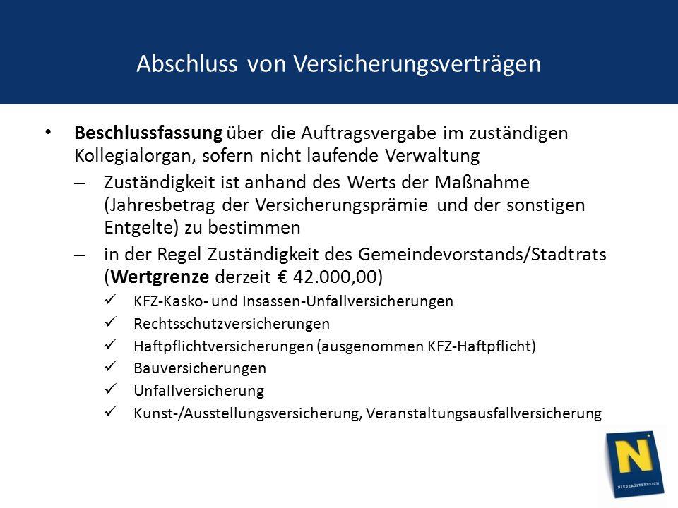 Abschluss von Versicherungsverträgen Beschlussfassung über die Auftragsvergabe im zuständigen Kollegialorgan, sofern nicht laufende Verwaltung – Zuständigkeit ist anhand des Werts der Maßnahme (Jahresbetrag der Versicherungsprämie und der sonstigen Entgelte) zu bestimmen – in der Regel Zuständigkeit des Gemeindevorstands/Stadtrats (Wertgrenze derzeit € 42.000,00) KFZ-Kasko- und Insassen-Unfallversicherungen Rechtsschutzversicherungen Haftpflichtversicherungen (ausgenommen KFZ-Haftpflicht) Bauversicherungen Unfallversicherung Kunst-/Ausstellungsversicherung, Veranstaltungsausfallversicherung