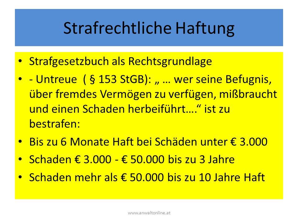 """Strafrechtliche Haftung Strafgesetzbuch als Rechtsgrundlage - Untreue ( § 153 StGB): """" … wer seine Befugnis, über fremdes Vermögen zu verfügen, mißbraucht und einen Schaden herbeiführt…. ist zu bestrafen: Bis zu 6 Monate Haft bei Schäden unter € 3.000 Schaden € 3.000 - € 50.000 bis zu 3 Jahre Schaden mehr als € 50.000 bis zu 10 Jahre Haft www.anwaltonline.at"""