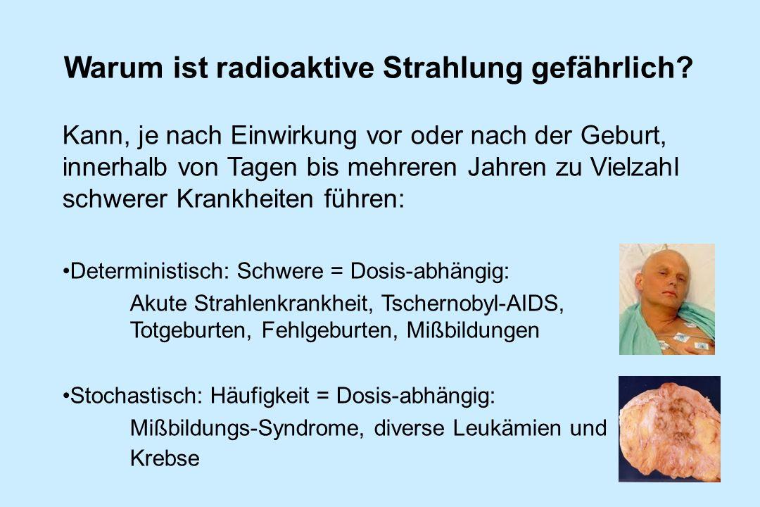 Warum ist radioaktive Strahlung gefährlich? Kann, je nach Einwirkung vor oder nach der Geburt, innerhalb von Tagen bis mehreren Jahren zu Vielzahl sch