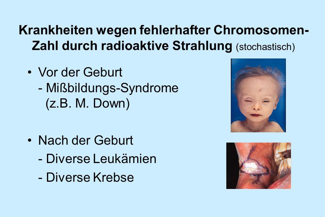 Vor der Geburt - Mißbildungs-Syndrome (z.B. M. Down) Nach der Geburt - Diverse Leukämien - Diverse Krebse Krankheiten wegen fehlerhafter Chromosomen-