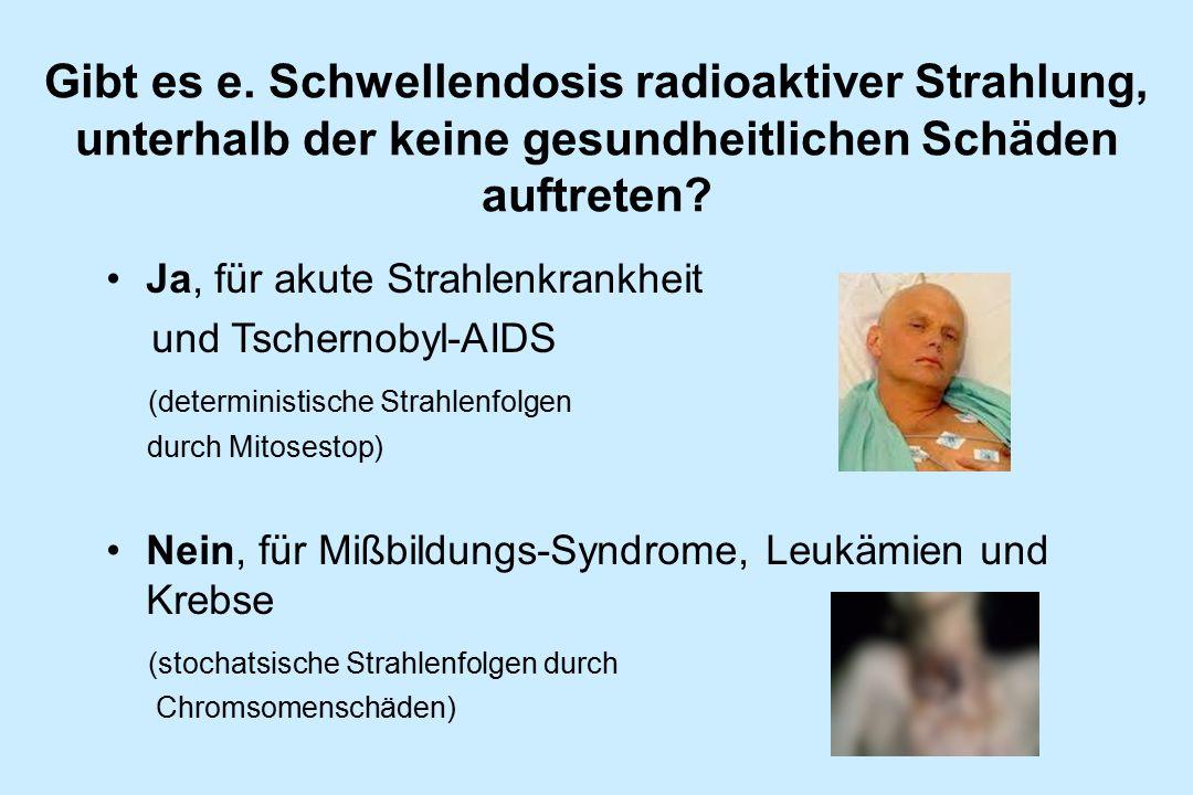Gibt es e. Schwellendosis radioaktiver Strahlung, unterhalb der keine gesundheitlichen Schäden auftreten? Ja, für akute Strahlenkrankheit und Tscherno