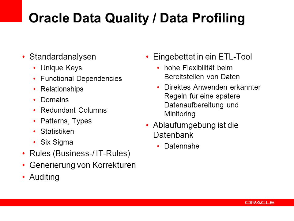 Oracle Data Quality / Data Profiling Standardanalysen Unique Keys Functional Dependencies Relationships Domains Redundant Columns Patterns, Types Statistiken Six Sigma Rules (Business-/ IT-Rules) Generierung von Korrekturen Auditing Eingebettet in ein ETL-Tool hohe Flexibilität beim Bereitstellen von Daten Direktes Anwenden erkannter Regeln für eine spätere Datenaufbereitung und Minitoring Ablaufumgebung ist die Datenbank Datennähe