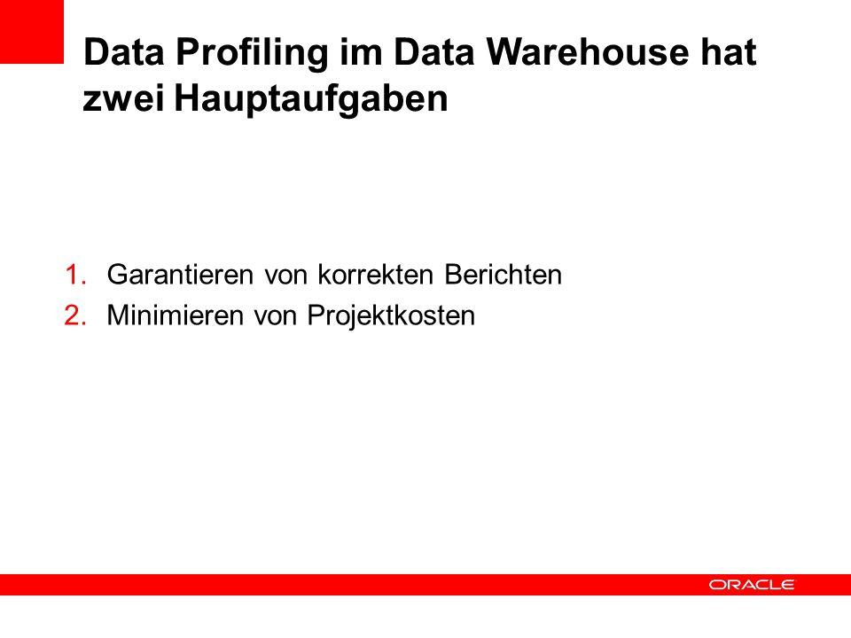 Data Profiling im Data Warehouse hat zwei Hauptaufgaben 1.Garantieren von korrekten Berichten 2.Minimieren von Projektkosten