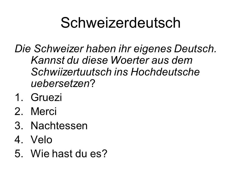 Schweizerdeutsch Die Schweizer haben ihr eigenes Deutsch. Kannst du diese Woerter aus dem Schwiizertuutsch ins Hochdeutsche uebersetzen? 1.Gruezi 2.Me