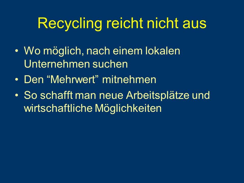 Recycling reicht nicht aus Wo möglich, nach einem lokalen Unternehmen suchen Den Mehrwert mitnehmen So schafft man neue Arbeitsplätze und wirtschaftliche Möglichkeiten