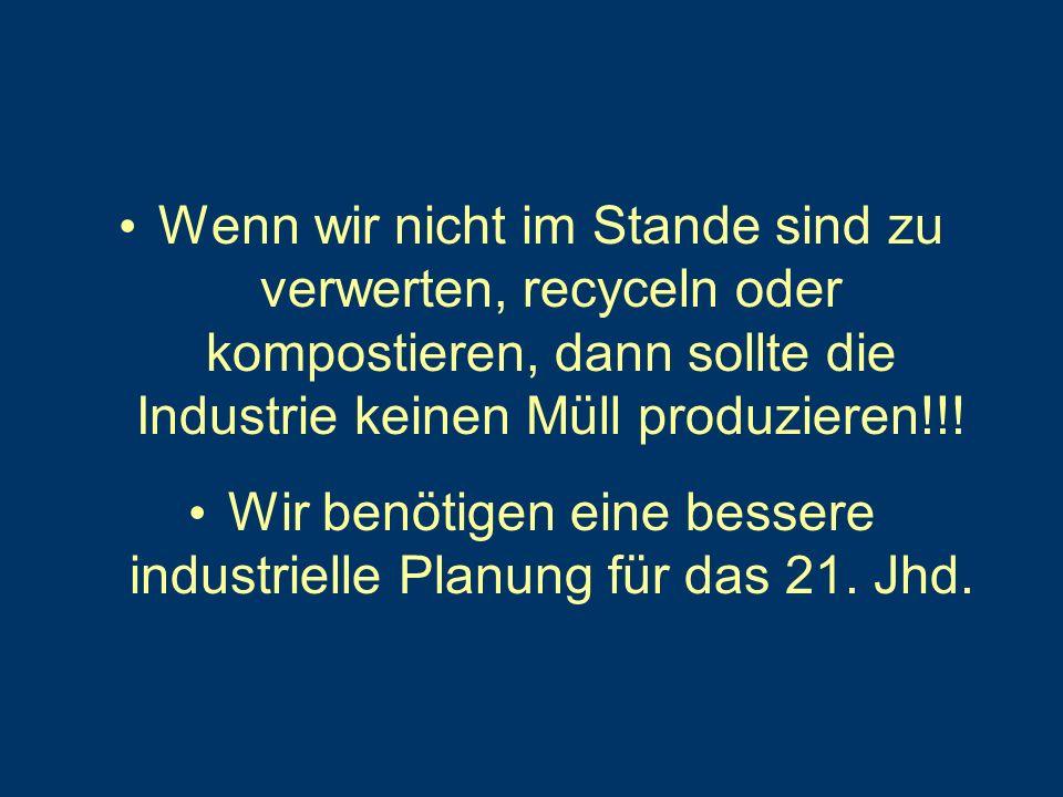 Wenn wir nicht im Stande sind zu verwerten, recyceln oder kompostieren, dann sollte die Industrie keinen Müll produzieren!!.