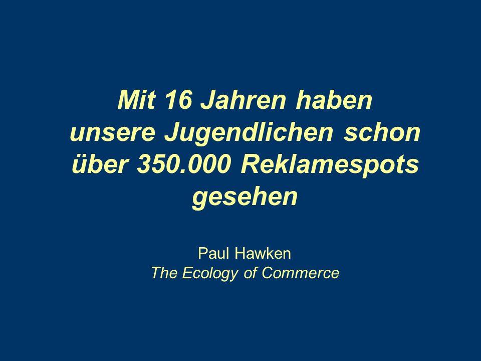 Mit 16 Jahren haben unsere Jugendlichen schon über 350.000 Reklamespots gesehen Paul Hawken The Ecology of Commerce