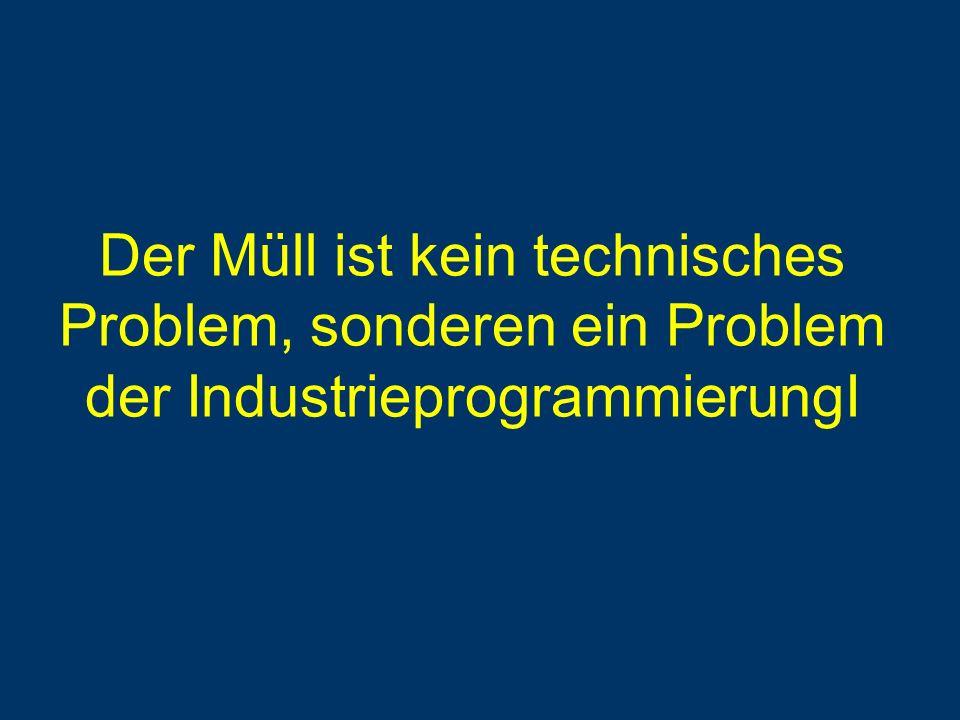 Der Müll ist kein technisches Problem, sonderen ein Problem der IndustrieprogrammierungI