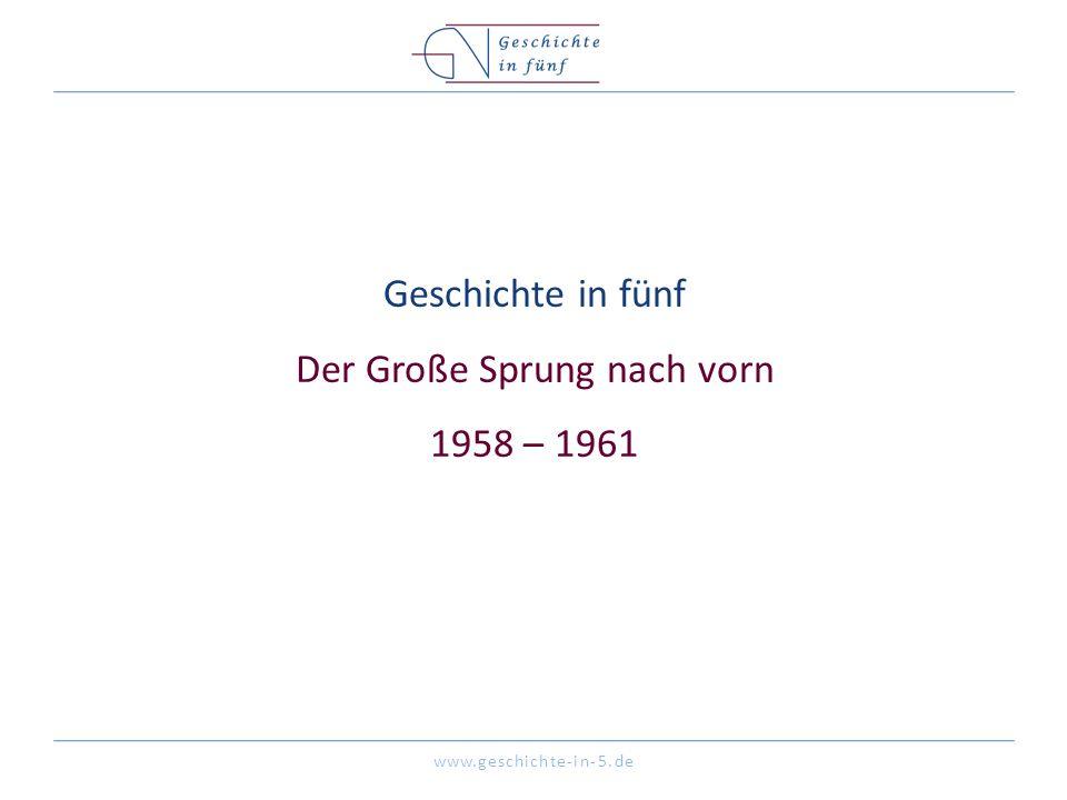 www.geschichte-in-5.de Geschichte in fünf Der Große Sprung nach vorn 1958 – 1961