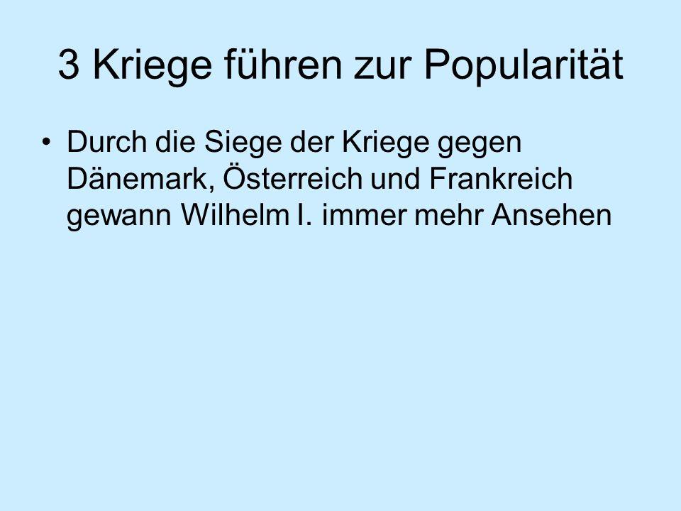 3 Kriege führen zur Popularität Durch die Siege der Kriege gegen Dänemark, Österreich und Frankreich gewann Wilhelm I.