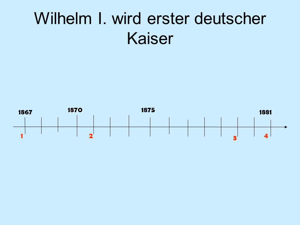 Wilhelm I. wird erster deutscher Kaiser 18671881 18701875 12 3 4