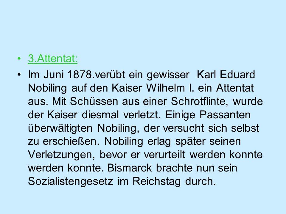 3.Attentat: Im Juni 1878.verübt ein gewisser Karl Eduard Nobiling auf den Kaiser Wilhelm I.