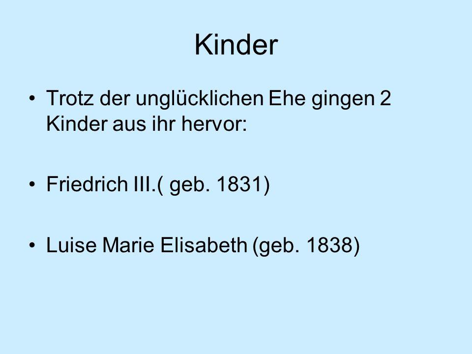 Kinder Trotz der unglücklichen Ehe gingen 2 Kinder aus ihr hervor: Friedrich III.( geb.