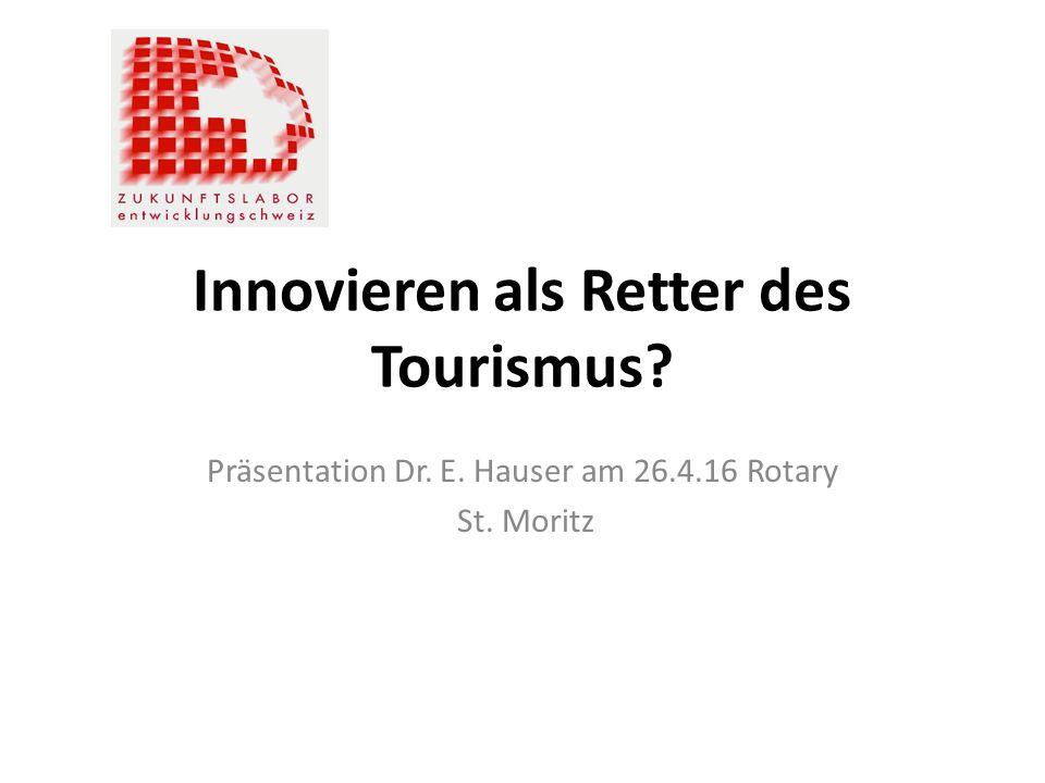 Innovieren als Retter des Tourismus Präsentation Dr. E. Hauser am 26.4.16 Rotary St. Moritz