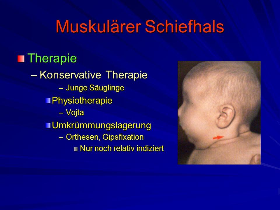 Muskulärer Schiefhals Therapie –Konservative Therapie –Junge Säuglinge Physiotherapie –Vojta Umkrümmungslagerung –Orthesen, Gipsfixation Nur noch relativ indiziert