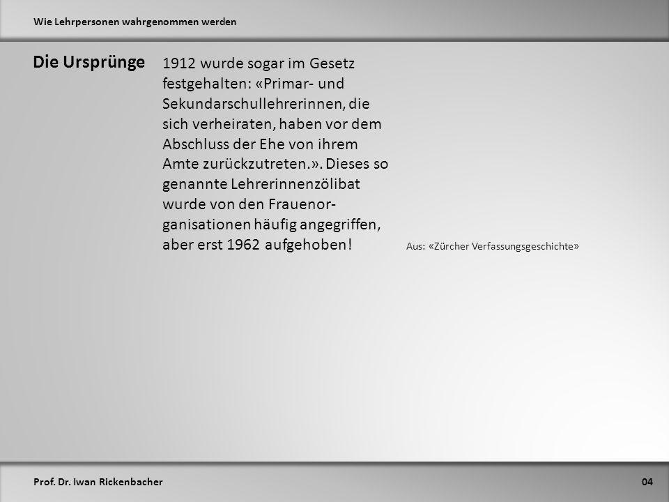 Prof. Dr. Iwan Rickenbacher Wie Lehrpersonen wahrgenommen werden Die Ursprünge 04 Aus: «Zürcher Verfassungsgeschichte» 1912 wurde sogar im Gesetz fest