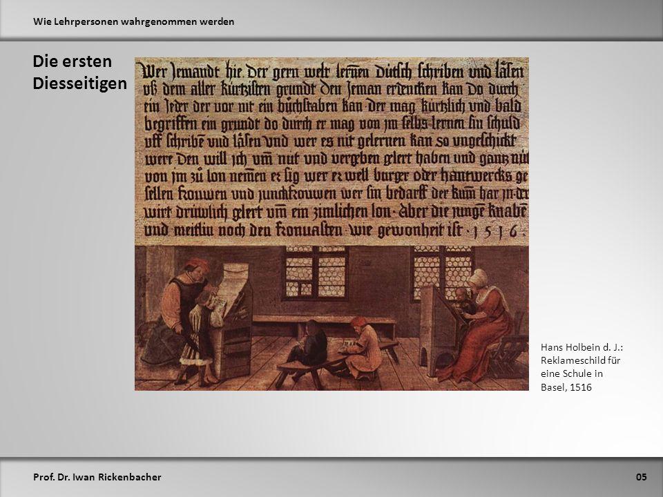 Prof. Dr. Iwan Rickenbacher Wie Lehrpersonen wahrgenommen werden Die ersten Diesseitigen 05 Hans Holbein d. J.: Reklameschild für eine Schule in Basel