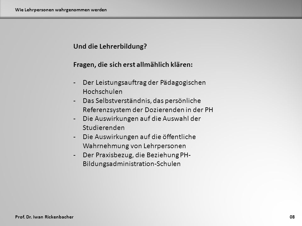 Prof. Dr. Iwan Rickenbacher Wie Lehrpersonen wahrgenommen werden 08 Und die Lehrerbildung.