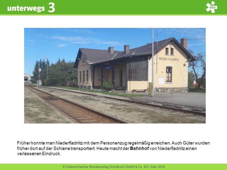 © Österreichischer Bundesverlag Schulbuch GmbH & Co. KG, Wien 2016 3 Früher konnte man Niederfladnitz mit dem Personenzug regelmäßig erreichen. Auch G