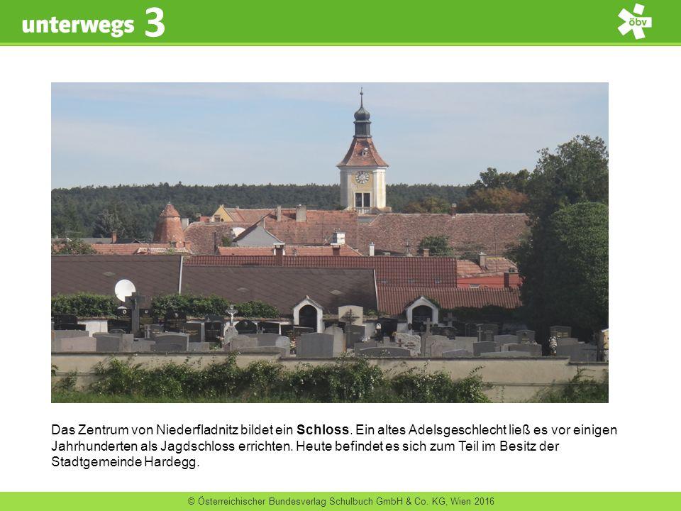 © Österreichischer Bundesverlag Schulbuch GmbH & Co. KG, Wien 2016 3 Das Zentrum von Niederfladnitz bildet ein Schloss. Ein altes Adelsgeschlecht ließ