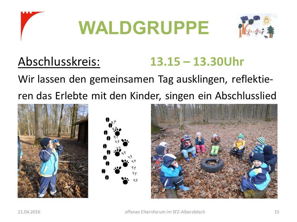 WALDGRUPPE Abschlusskreis: 13.15 – 13.30Uhr Wir lassen den gemeinsamen Tag ausklingen, reflektie- ren das Erlebte mit den Kinder, singen ein Abschlusslied 21.04.2016offenes Elternforum im SFZ-Albersbösch15