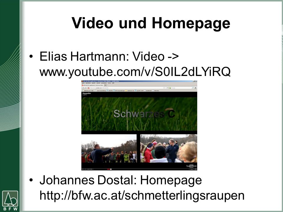 Video und Homepage Elias Hartmann: Video -> www.youtube.com/v/S0IL2dLYiRQ Johannes Dostal: Homepage http://bfw.ac.at/schmetterlingsraupen