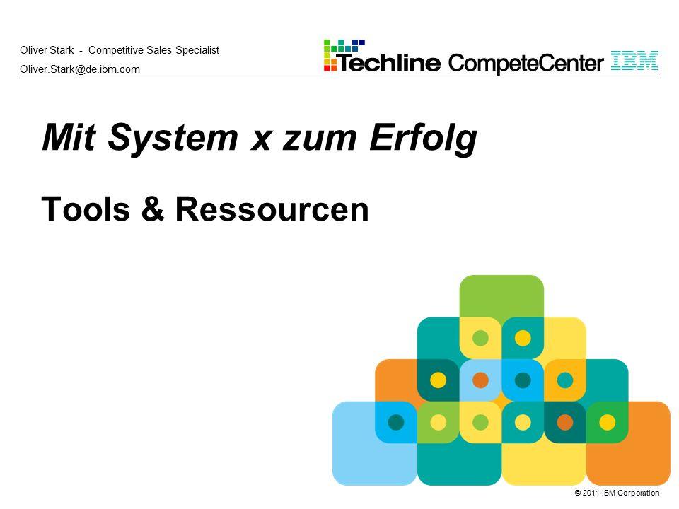 © 2011 IBM Corporation Mit System x zum Erfolg Tools & Ressourcen Oliver Stark - Competitive Sales Specialist Oliver.Stark@de.ibm.com