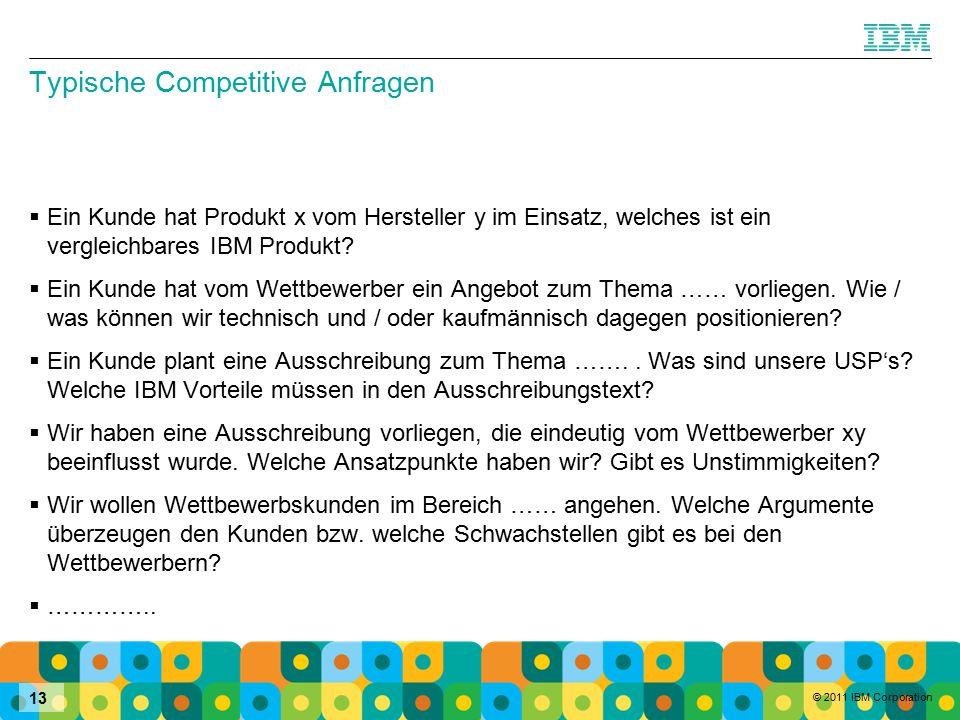 © 2011 IBM Corporation 13 Typische Competitive Anfragen  Ein Kunde hat Produkt x vom Hersteller y im Einsatz, welches ist ein vergleichbares IBM Produkt.