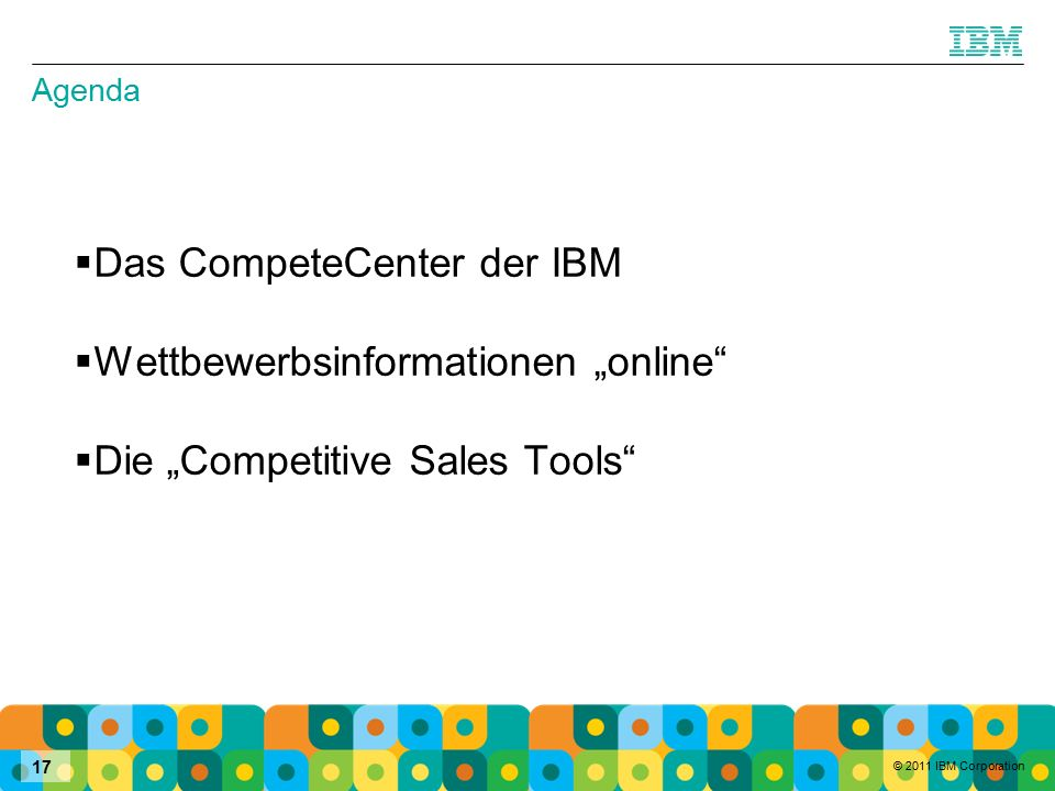 "© 2011 IBM Corporation 17 Agenda  Das CompeteCenter der IBM  Wettbewerbsinformationen ""online  Die ""Competitive Sales Tools"