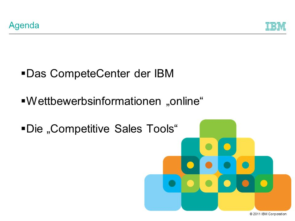 "© 2011 IBM Corporation Agenda  Das CompeteCenter der IBM  Wettbewerbsinformationen ""online  Die ""Competitive Sales Tools"