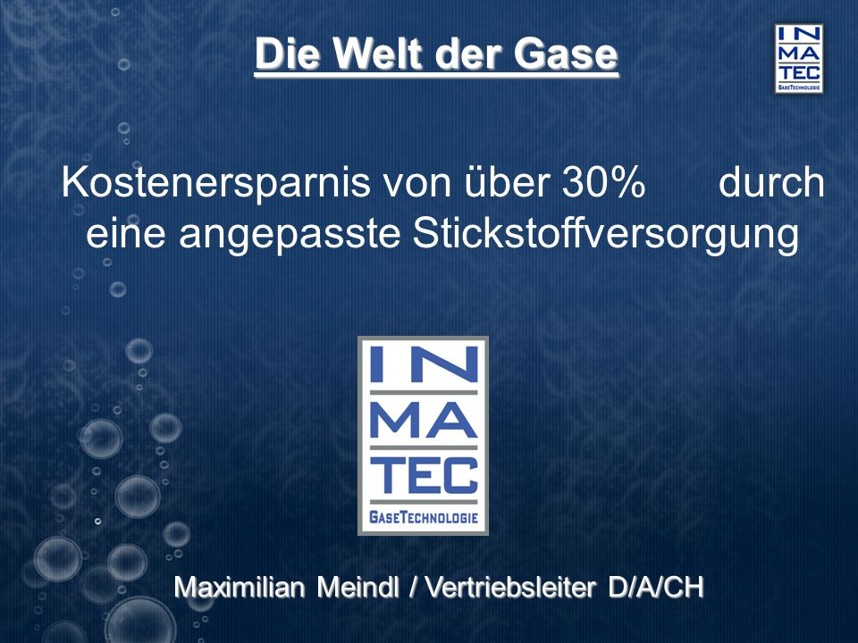 Die Welt der Gase Kostenersparnis von über 30% durch eine angepasste Stickstoffversorgung Maximilian Meindl / Vertriebsleiter D/A/CH Maximilian Meindl