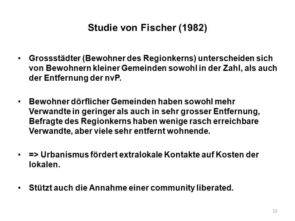 12 Studie von Fischer (1982) Grossstädter (Bewohner des Regionkerns) unterscheiden sich von Bewohnern kleiner Gemeinden sowohl in der Zahl, als auch d