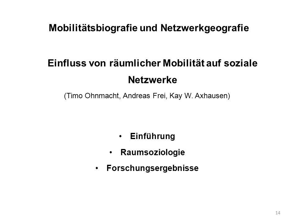 14 Mobilitätsbiografie und Netzwerkgeografie Einfluss von räumlicher Mobilität auf soziale Netzwerke (Timo Ohnmacht, Andreas Frei, Kay W. Axhausen) Ei