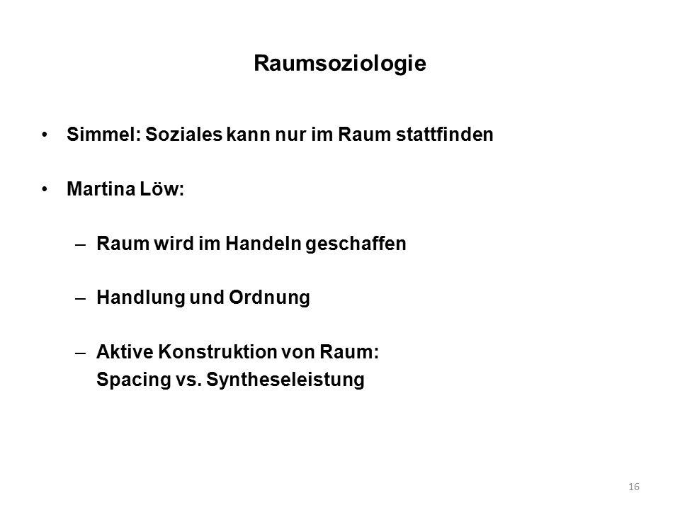 16 Raumsoziologie Simmel: Soziales kann nur im Raum stattfinden Martina Löw: –Raum wird im Handeln geschaffen –Handlung und Ordnung –Aktive Konstruktion von Raum: Spacing vs.