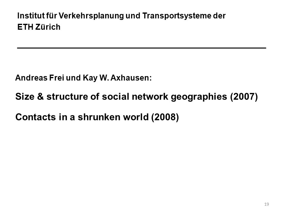 19 Institut für Verkehrsplanung und Transportsysteme der ETH Zürich ________________________________________ Andreas Frei und Kay W. Axhausen: Size &