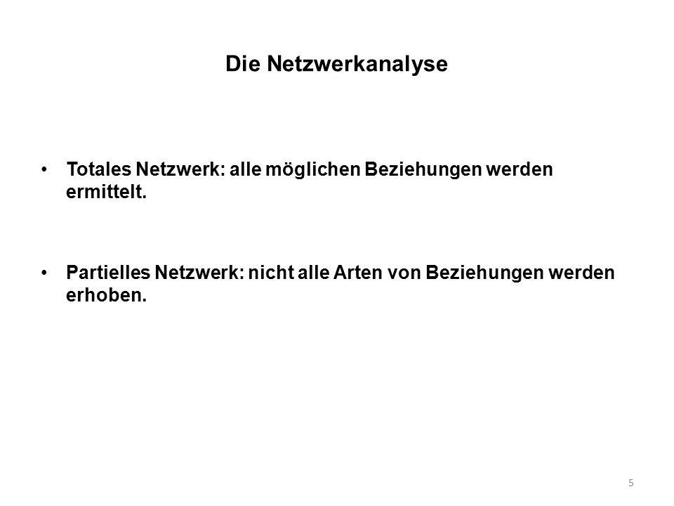 5 Die Netzwerkanalyse Totales Netzwerk: alle möglichen Beziehungen werden ermittelt. Partielles Netzwerk: nicht alle Arten von Beziehungen werden erho