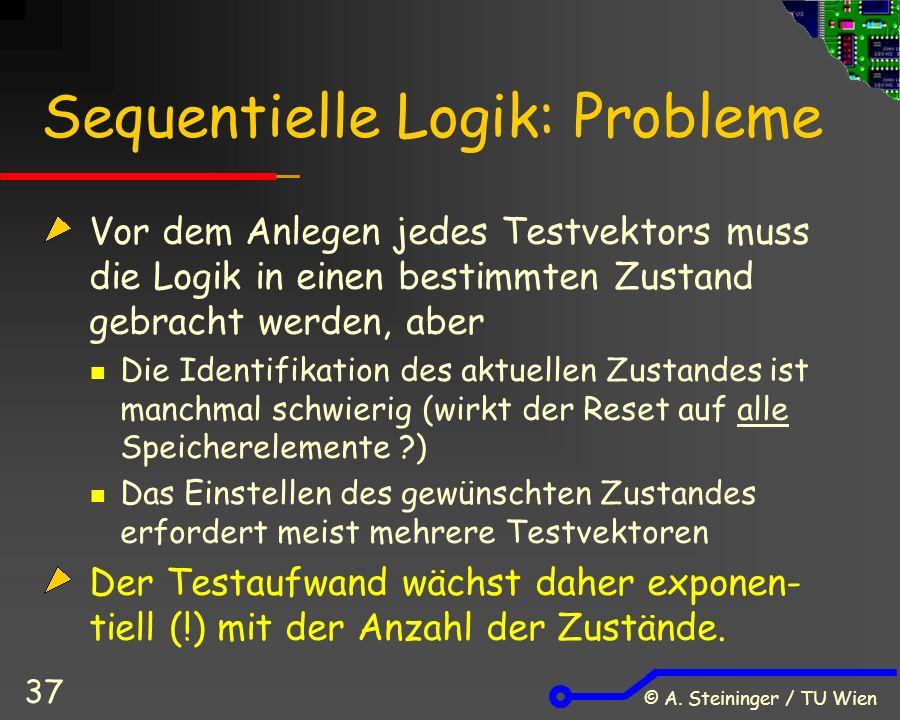© A. Steininger / TU Wien 37 Sequentielle Logik: Probleme Vor dem Anlegen jedes Testvektors muss die Logik in einen bestimmten Zustand gebracht werden